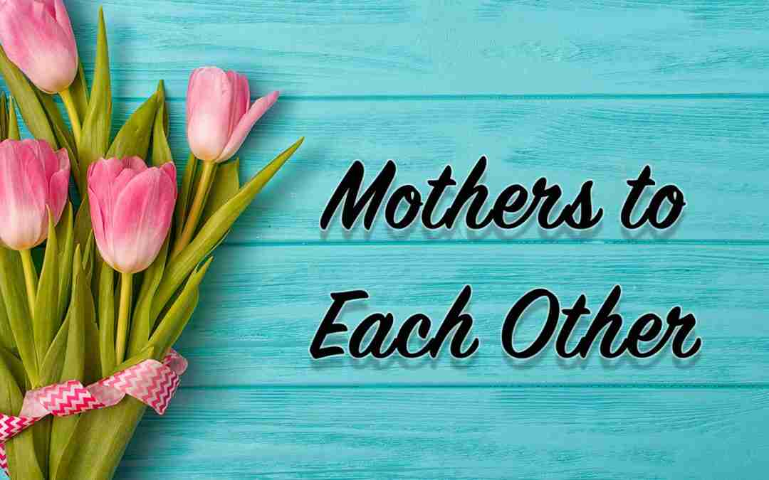 May 10, 2020 – Mothers to Each Other