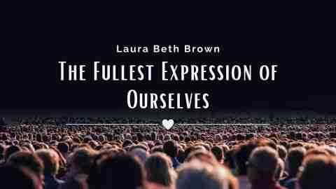 The Fullest Expression of Ourselves