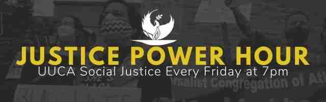 Justice Power Hour. UUCA Social Justice every friday at 7 pm.